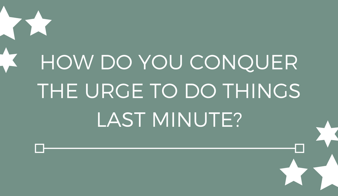 How do you conquer the urge to do things last minute?