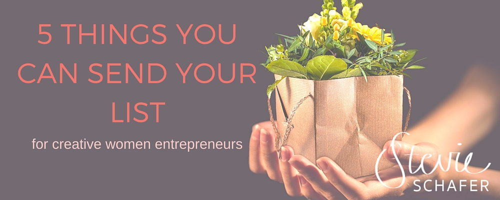 5 things you can send your list – for creative women entrepreneurs