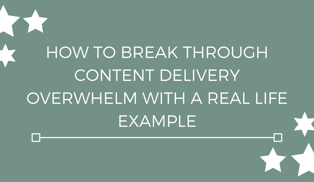 How to break through content delivery overwhelm with a real life example