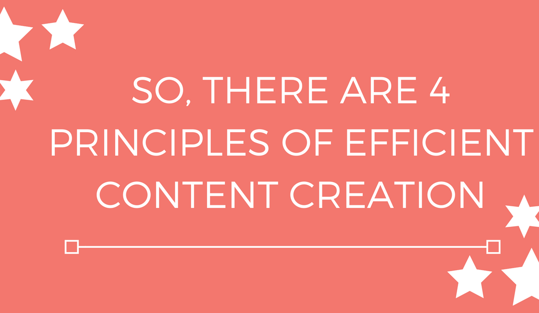 So, there are 4 Principles of Efficient Content Creation